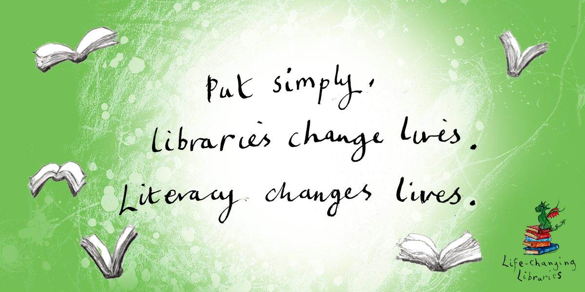 """""""Put simply, libraries change lives. Literacy changes lives."""" - A quote by Cressida Cowell."""